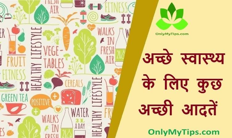 अच्छे स्वास्थ्य के लिए कुछ अच्छी आदतें | Some Good Habits for Good Health in Hindi