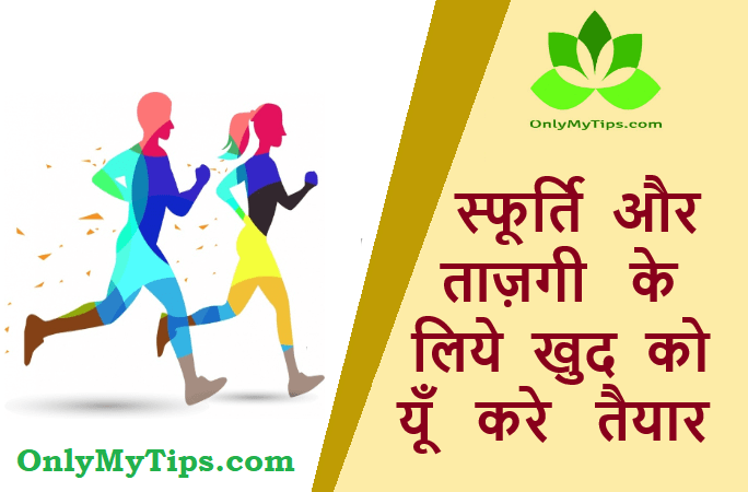 स्फूर्ति और ताज़गी के लिये खुद को यूँ करे तैयार | Make Yourself Ready for Energy and Refreshment in Hindi